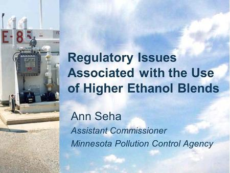 Regulatory Issues Associated with the Use of Higher Ethanol Blends Ann Seha Assistant Commissioner Minnesota Pollution Control Agency.