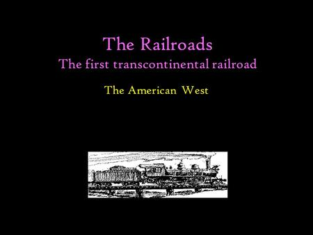 The Railroads The first transcontinental railroad The American West.