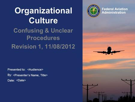 Presented to: By: Date: Federal Aviation Administration Organizational Culture Confusing & Unclear Procedures Revision 1, 11/08/2012.