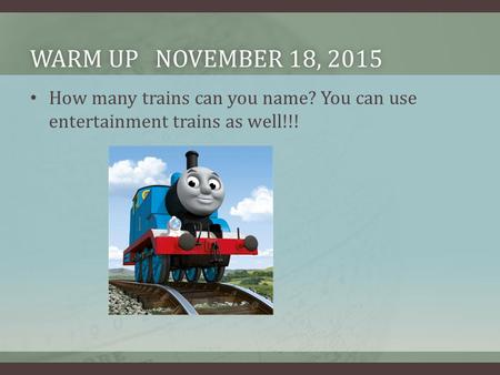 WARM UP NOVEMBER 18, 2015WARM UP NOVEMBER 18, 2015 How many trains can you name? You can use entertainment trains as well!!!