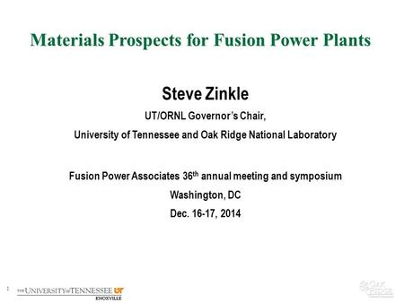 1 Materials Prospects for Fusion Power Plants Steve Zinkle UT/ORNL Governor's Chair, University of Tennessee and Oak Ridge National Laboratory Fusion Power.