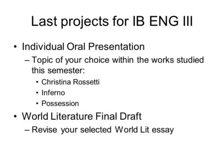 Last projects for IB ENG III Individual Oral Presentation –Topic of your choice within the works studied this semester: Christina Rossetti Inferno Possession.