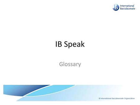 IB Speak Glossary. IB Speak IA – Internal Assessment: Assessment completed in the school and submitted to IB for moderation. Usually about 20% of Final.
