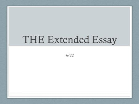 THE Extended Essay 4/22. Agenda Rest of the week Intro to Extended Essay SY2014 Due Dates Goal: Get you familiar with essay and get you working so that.