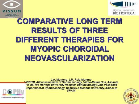 COMPARATIVE LONG TERM RESULTS OF THREE DIFFERENT THERAPIES FOR MYOPIC CHOROIDAL NEOVASCULARIZATION J.A. Montero, J.M. Ruiz-Moreno VISSUM, Alicante Institute.