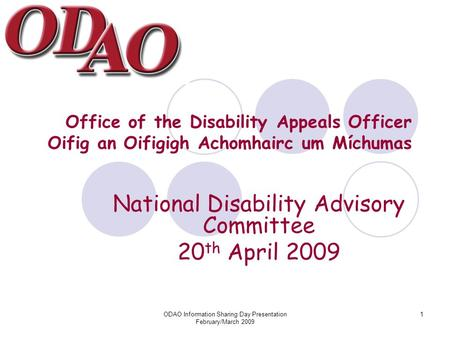 ODAO Information Sharing Day Presentation February/March 2009 1 Office of the Disability Appeals Officer Oifig an Oifigigh Achomhairc um Míchumas National.