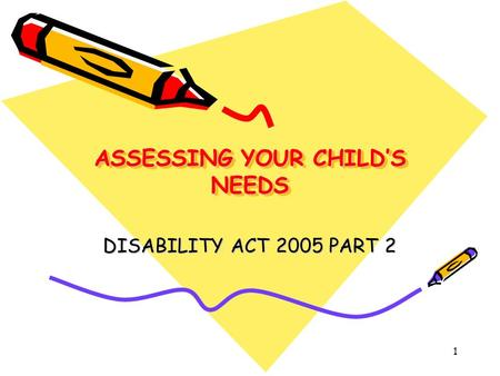 1 ASSESSING YOUR CHILD'S NEEDS DISABILITY ACT 2005 PART 2.