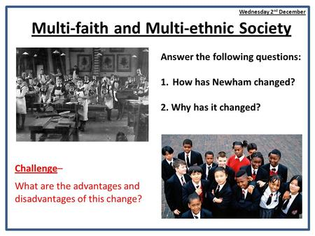 Multi-faith and Multi-ethnic Society Answer the following questions: 1.How has Newham changed? 2. Why has it changed? Challenge– What are the advantages.