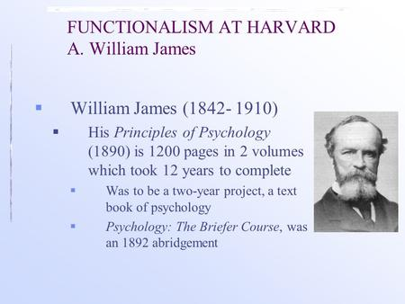 FUNCTIONALISM AT HARVARD A. William James  William James (1842- 1910)  His Principles of Psychology (1890) is 1200 pages in 2 volumes which took 12 years.