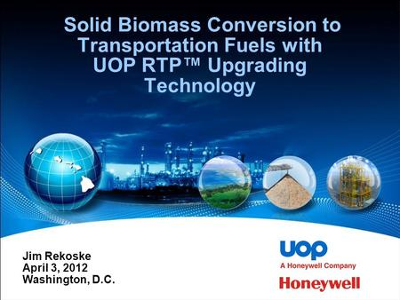 Solid Biomass Conversion to Transportation Fuels with UOP RTP™ Upgrading Technology Jim Rekoske April 3, 2012 Washington, D.C.