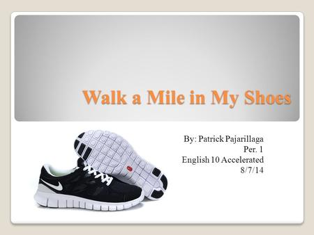 Walk a Mile in My Shoes By: Patrick Pajarillaga Per. 1 English 10 Accelerated 8/7/14.