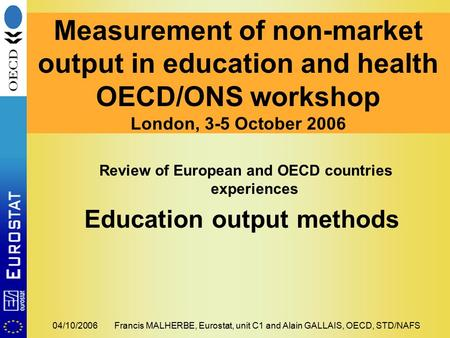 04/10/2006Francis MALHERBE, Eurostat, unit C1 and Alain GALLAIS, OECD, STD/NAFS Measurement of non-market output in education and health OECD/ONS workshop.