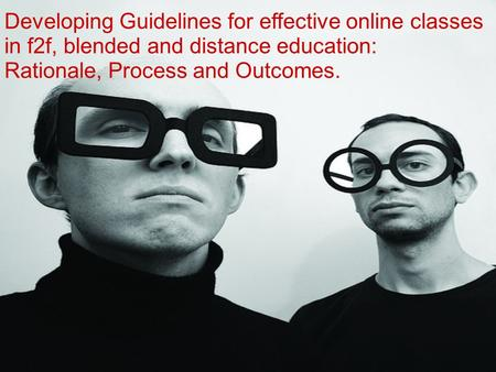 Developing Guidelines for effective online classes in f2f, blended and distance education: Rationale, Process and Outcomes.
