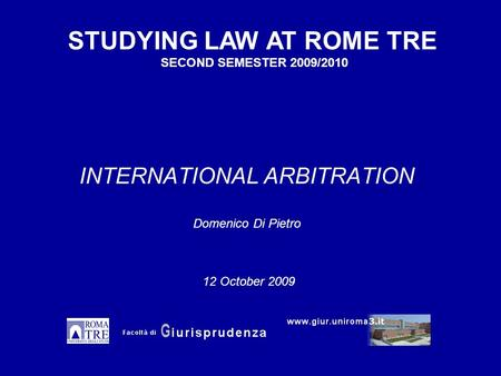 INTERNATIONAL ARBITRATION Domenico Di Pietro STUDYING LAW AT ROME TRE SECOND SEMESTER 2009/2010 12 October 2009.