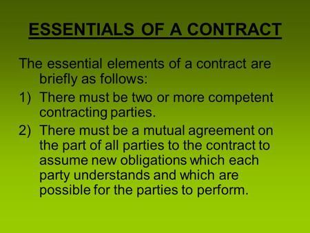 The essential elements of a contract are briefly as follows: 1)There must be two or more competent contracting parties. 2)There must be a mutual agreement.
