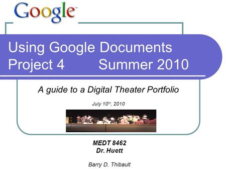 Using Google Documents Project 4Summer 2010 A guide to a Digital Theater Portfolio July 10 th, 2010 MEDT 8462 Dr. Huett Barry D. Thibault.