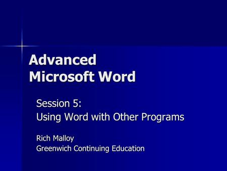 Advanced Microsoft Word Session 5: Using Word with Other Programs Rich Malloy Greenwich Continuing Education.