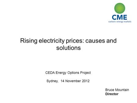 Bruce Mountain Director Rising electricity prices: causes and solutions CEDA Energy Options Project Sydney, 14 November 2012.