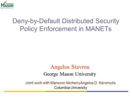 Deny-by-Default Distributed Security Policy Enforcement in MANETs Joint work with Mansoor AlicherryAngelos D. Keromytis Columbia University Angelos Stavrou.