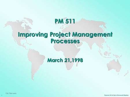 Proprietary, Do Not Copy or Electronically Reproduce. 1 City University PM 511 Improving Project Management Processes March 21,1998.