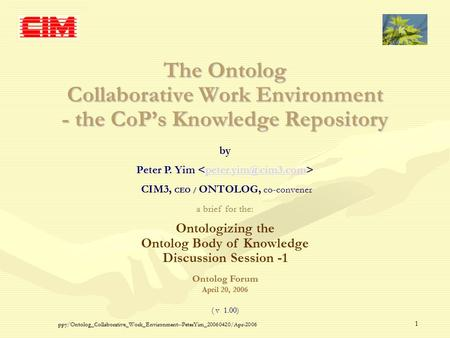 Ppy/Ontolog_Collaborative_Work_Environment--PeterYim_20060420/Apr-2006 1 The Ontolog Collaborative Work Environment - the CoP's Knowledge Repository by.