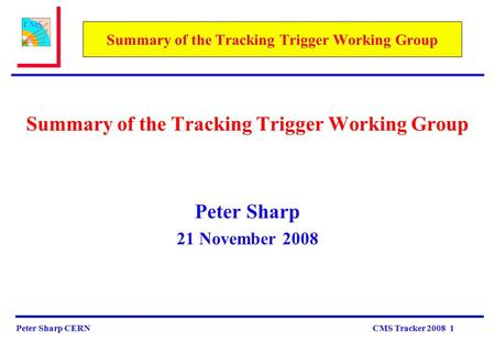 Peter Sharp CERN CMS Tracker 2008 1 Summary of the Tracking Trigger Working Group Peter Sharp 21 November 2008.