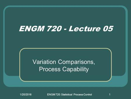 1/20/2016ENGM 720: Statistical Process Control1 ENGM 720 - Lecture 05 Variation Comparisons, Process Capability.