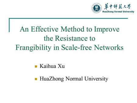 An Effective Method to Improve the Resistance to Frangibility in Scale-free Networks Kaihua Xu HuaZhong Normal University.