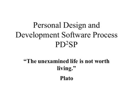 "Personal Design and Development Software Process PD 2 SP ""The unexamined life is not worth living."" Plato."