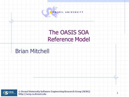 © Drexel University Software Engineering Research Group (SERG)  1 The OASIS SOA Reference Model Brian Mitchell.