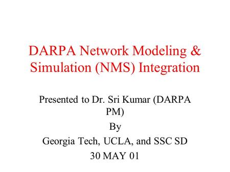 DARPA Network Modeling & Simulation (NMS) Integration Presented to Dr. Sri Kumar (DARPA PM) By Georgia Tech, UCLA, and SSC SD 30 MAY 01.