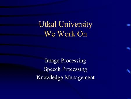 Utkal University We Work On Image Processing Speech Processing Knowledge Management.