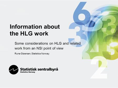 Information about the HLG work Some considerations on HLG and related work from an NSI point of view Rune Gløersen, Statistics Norway.