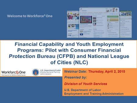 Welcome to Workforce 3 One U.S. Department of Labor Employment and Training Administration Webinar Date: Thursday, April 2, 2015 Presented by: Division.