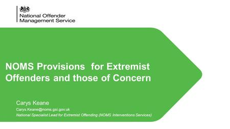 Carys Keane National Specialist Lead for Extremist Offending (NOMS Interventions Services) NOMS Provisions for Extremist Offenders.