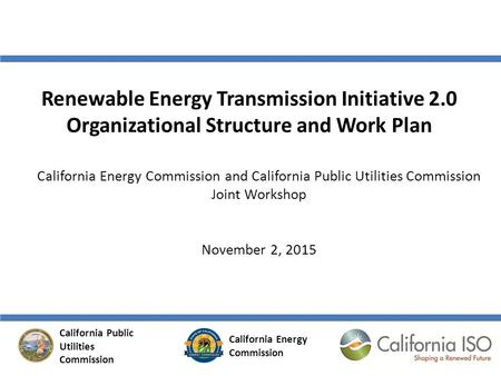Renewable Energy Transmission Initiative 2.0 Organizational Structure and Work Plan California Energy Commission and California Public Utilities Commission.