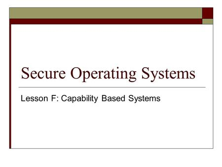 Secure Operating Systems Lesson F: Capability Based Systems.