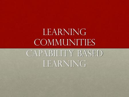 Learning Communities CAPABILITY BASED LEARNING. LEARNING COMMUNITIES Source: McMillan and Chavis (1986) on https://en.wikipedia.org/wiki/Learning_community.
