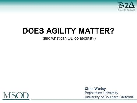 DOES AGILITY MATTER? (and what can OD do about it?) Chris Worley Pepperdine University University of Southern California.