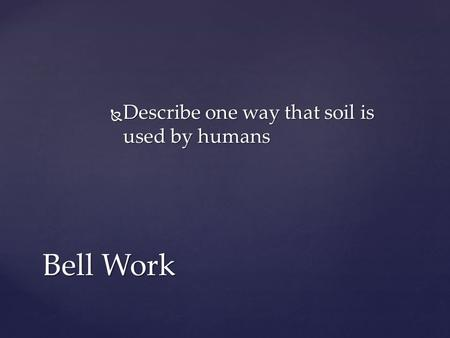  Describe one way that soil is used by humans Bell Work.