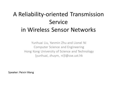 A Reliability-oriented Transmission Service in Wireless Sensor Networks Yunhuai Liu, Yanmin Zhu and Lionel Ni Computer Science and Engineering Hong Kong.
