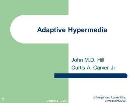 October 31, 2000 Universal Web Accessibility Symposium 2000 1 Adaptive Hypermedia John M.D. Hill Curtis A. Carver Jr.
