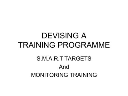 DEVISING A TRAINING PROGRAMME S.M.A.R.T TARGETS And MONITORING TRAINING.
