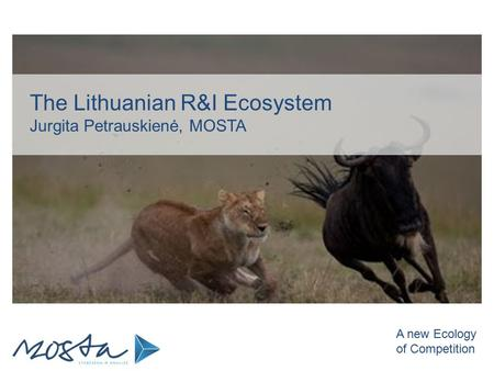The Lithuanian R&I Ecosystem Jurgita Petrauskienė, MOSTA A new Ecology of Competition.