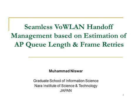 Seamless VoWLAN Handoff Management based on Estimation of AP Queue Length & Frame Retries Muhammad Niswar Graduate School of Information Science Nara Institute.