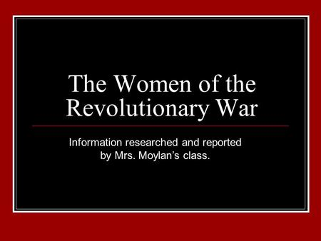 The Women of the Revolutionary War Information researched and reported by Mrs. Moylan's class.