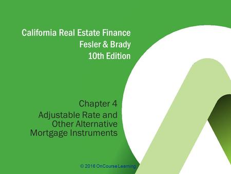 © 2016 OnCourse Learning California Real Estate Finance Fesler & Brady 10th Edition Chapter 4 Adjustable Rate and Other Alternative Mortgage Instruments.