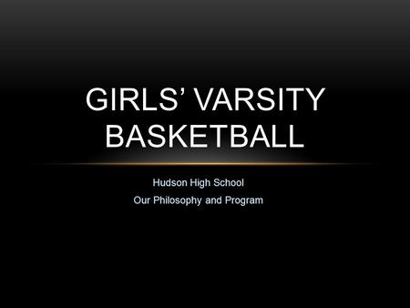 Hudson High School Our Philosophy and Program GIRLS' VARSITY BASKETBALL.