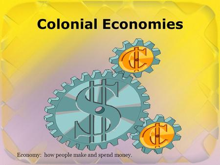 Colonial Economies Economy: how people make and spend money.