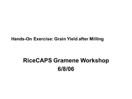 Hands-On Exercise: Grain Yield after Milling RiceCAPS Gramene Workshop 6/8/06.